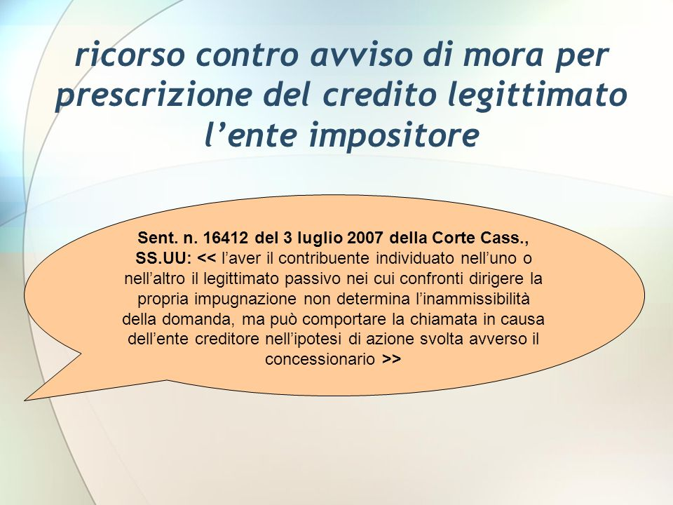 ricorso contro avviso di mora per prescrizione del credito legittimato lente impositore Sent. n. 16412 del 3 luglio 2007 della Corte Cass., SS.UU: >