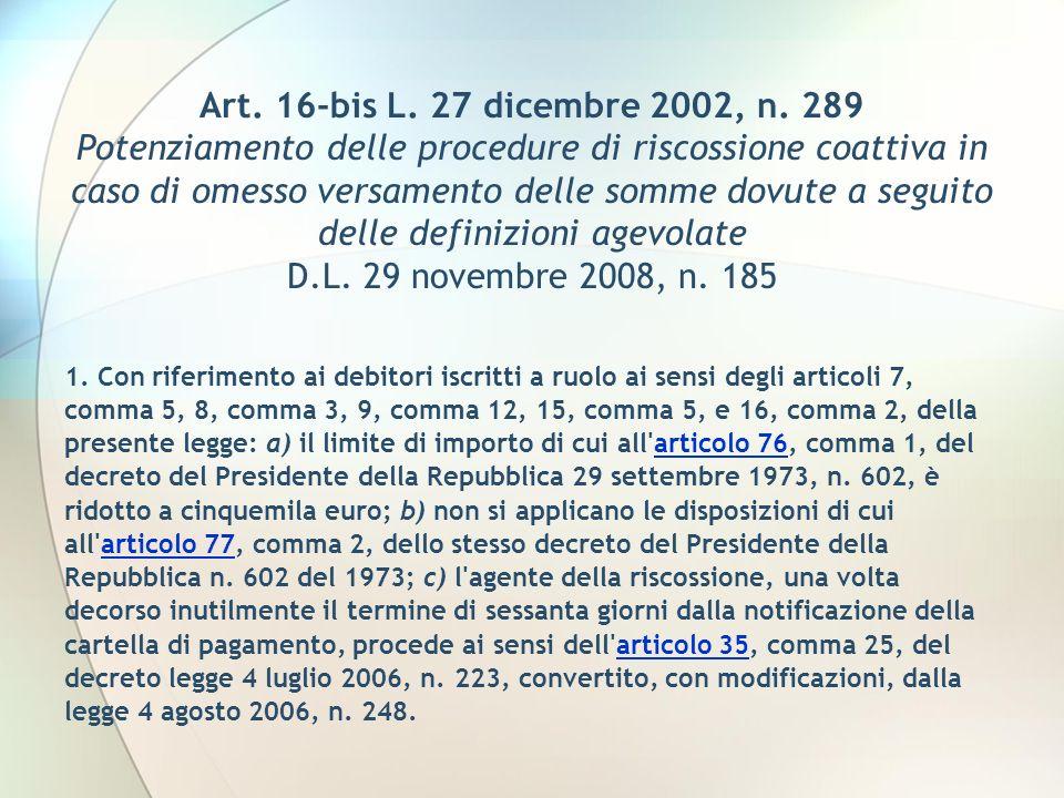 Art. 16-bis L. 27 dicembre 2002, n. 289 Potenziamento delle procedure di riscossione coattiva in caso di omesso versamento delle somme dovute a seguit