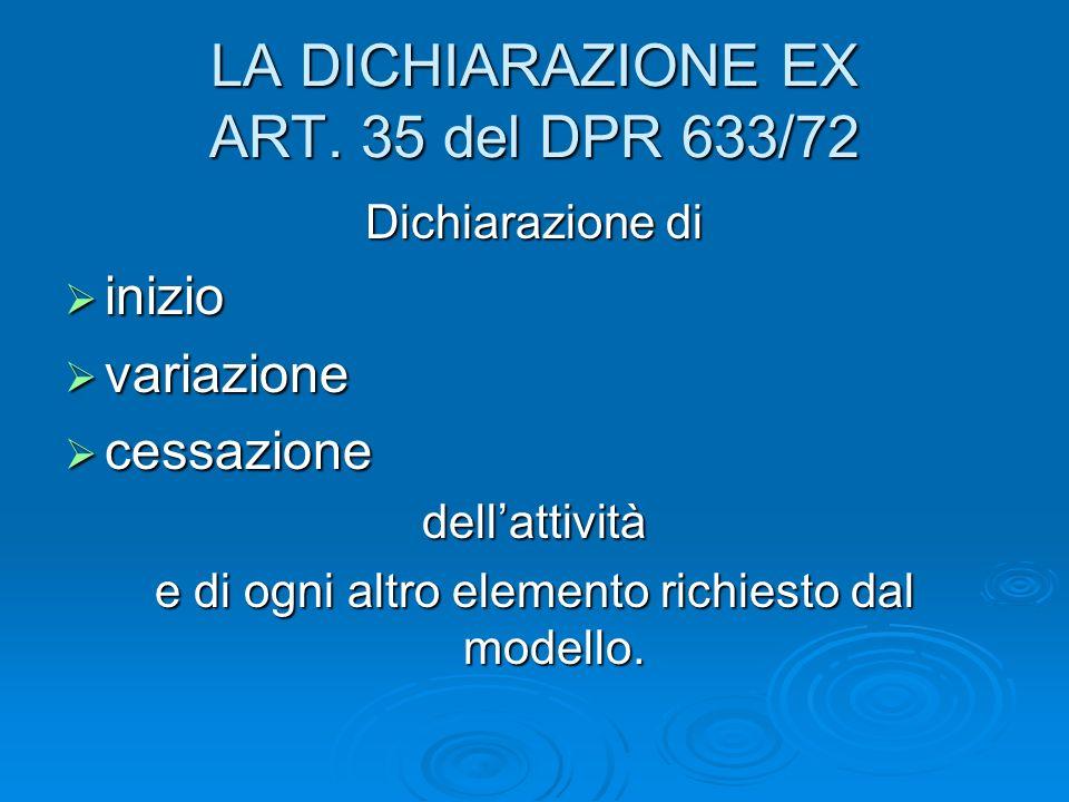 LA DICHIARAZIONE EX ART. 35 del DPR 633/72 Dichiarazione di inizio inizio variazione variazione cessazione cessazionedellattività e di ogni altro elem