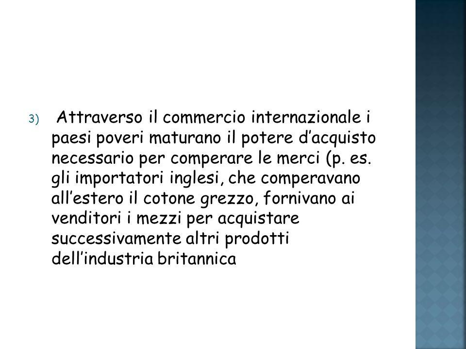 3) Attraverso il commercio internazionale i paesi poveri maturano il potere dacquisto necessario per comperare le merci (p.