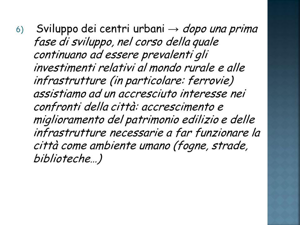6) Sviluppo dei centri urbani dopo una prima fase di sviluppo, nel corso della quale continuano ad essere prevalenti gli investimenti relativi al mondo rurale e alle infrastrutture (in particolare: ferrovie) assistiamo ad un accresciuto interesse nei confronti della città: accrescimento e miglioramento del patrimonio edilizio e delle infrastrutture necessarie a far funzionare la città come ambiente umano (fogne, strade, biblioteche…)