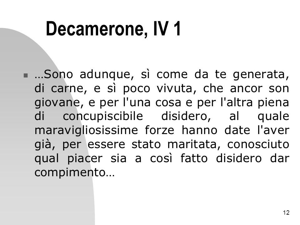 12 Decamerone, IV 1 …Sono adunque, sì come da te generata, di carne, e sì poco vivuta, che ancor son giovane, e per l'una cosa e per l'altra piena di