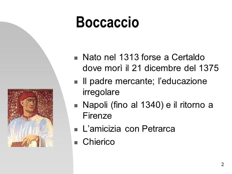 2 Boccaccio Nato nel 1313 forse a Certaldo dove morì il 21 dicembre del 1375 Il padre mercante; leducazione irregolare Napoli (fino al 1340) e il rito