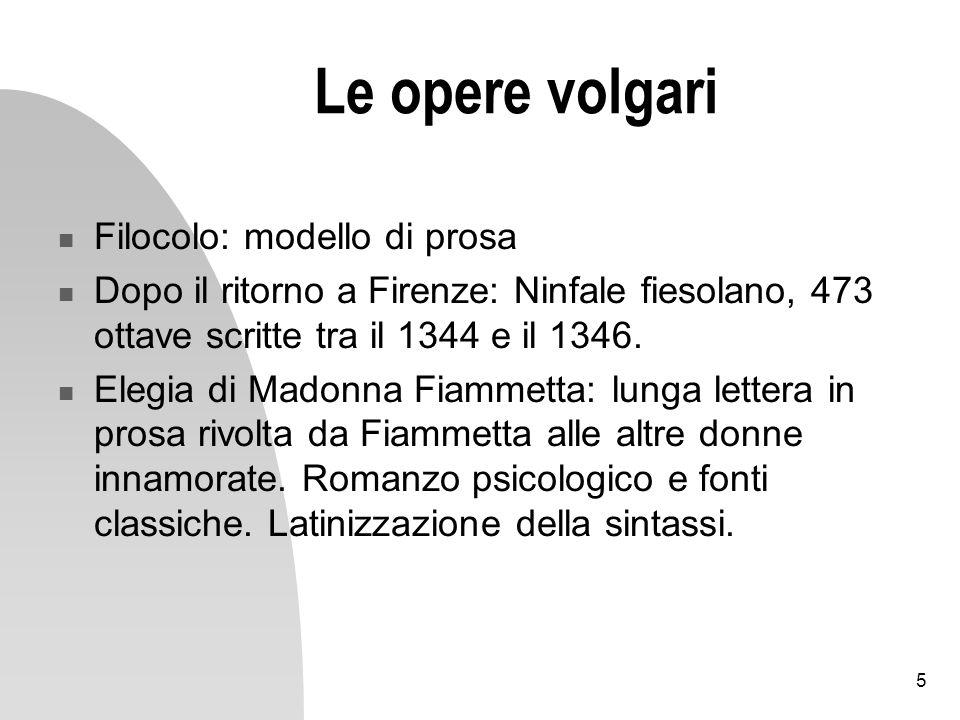 5 Le opere volgari Filocolo: modello di prosa Dopo il ritorno a Firenze: Ninfale fiesolano, 473 ottave scritte tra il 1344 e il 1346. Elegia di Madonn