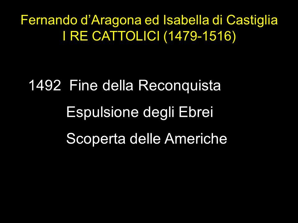 1492 Fine della Reconquista Espulsione degli Ebrei Scoperta delle Americhe Fernando dAragona ed Isabella di Castiglia I RE CATTOLICI (1479-1516)