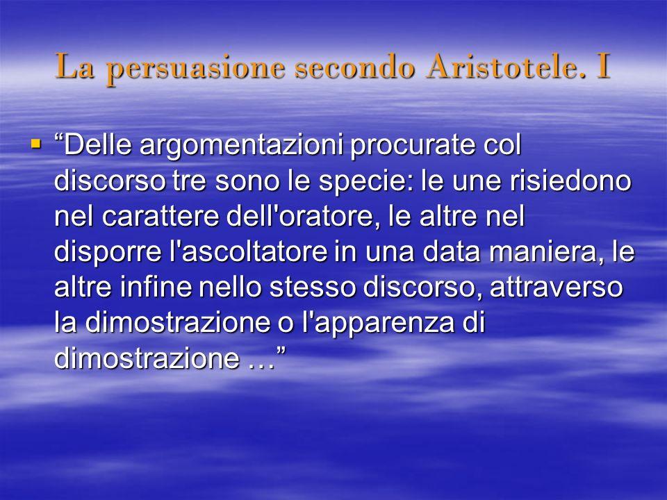 La persuasione secondo Aristotele. I Delle argomentazioni procurate col discorso tre sono le specie: le une risiedono nel carattere dell'oratore, le a