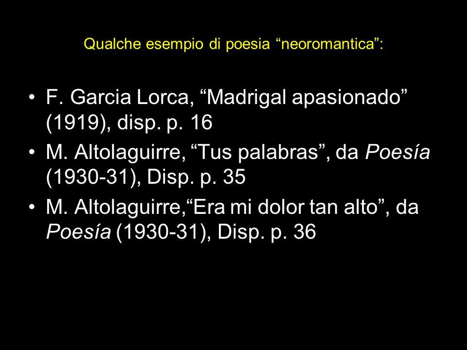 Qualche esempio di poesia neoromantica: F. Garcia Lorca, Madrigal apasionado (1919), disp. p. 16 M. Altolaguirre, Tus palabras, da Poesía (1930-31), D