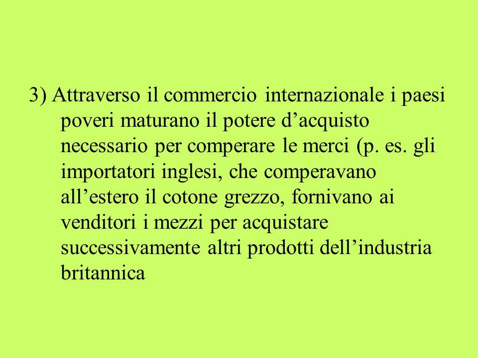 3) Attraverso il commercio internazionale i paesi poveri maturano il potere dacquisto necessario per comperare le merci (p. es. gli importatori ingles