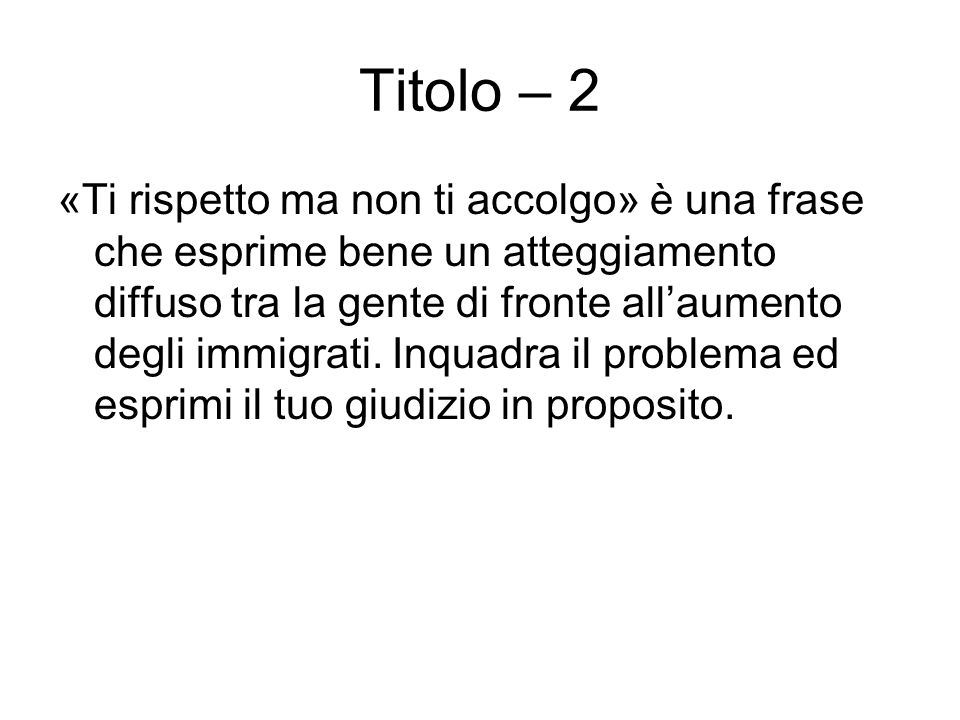 Titolo – 2 «Ti rispetto ma non ti accolgo» è una frase che esprime bene un atteggiamento diffuso tra la gente di fronte allaumento degli immigrati. In