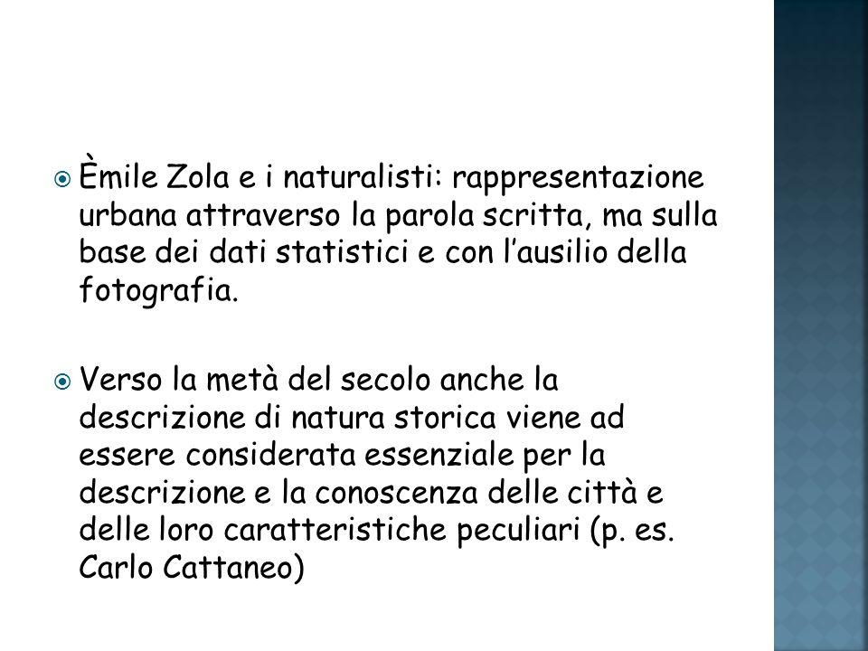 Èmile Zola e i naturalisti: rappresentazione urbana attraverso la parola scritta, ma sulla base dei dati statistici e con lausilio della fotografia.