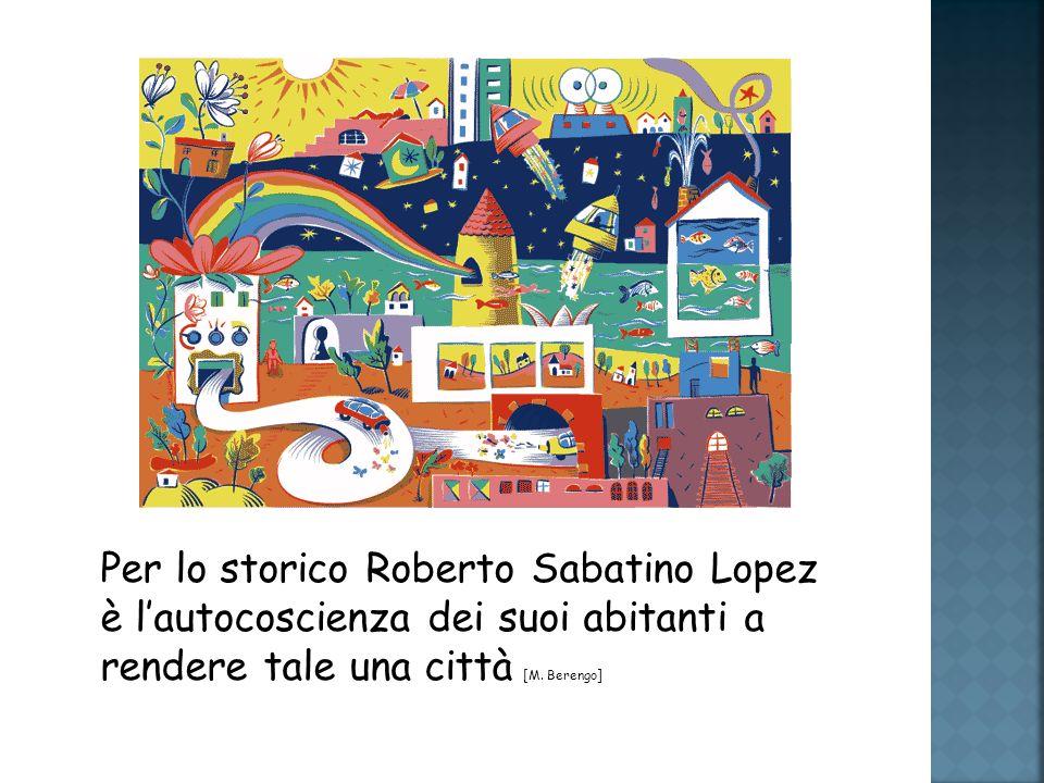 Per lo storico Roberto Sabatino Lopez è lautocoscienza dei suoi abitanti a rendere tale una città [M.