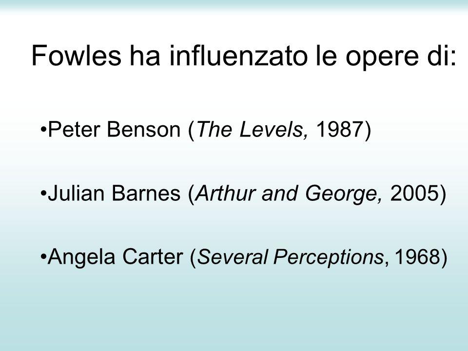 Fowles ha influenzato le opere di: Peter Benson (The Levels, 1987) Julian Barnes (Arthur and George, 2005) Angela Carter (Several Perceptions, 1968)