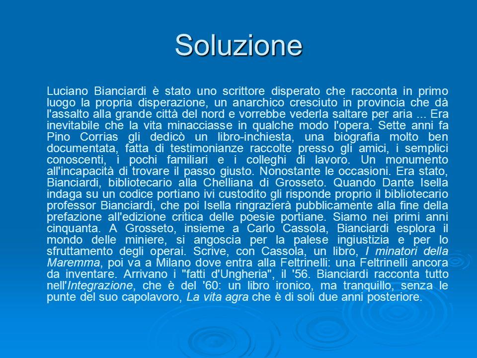 Soluzione Luciano Bianciardi è stato uno scrittore disperato che racconta in primo luogo la propria disperazione, un anarchico cresciuto in provincia