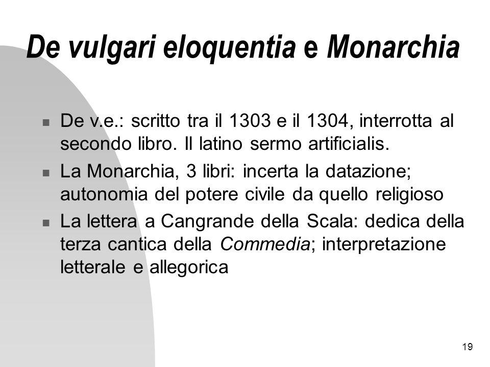 19 De vulgari eloquentia e Monarchia De v.e.: scritto tra il 1303 e il 1304, interrotta al secondo libro. Il latino sermo artificialis. La Monarchia,