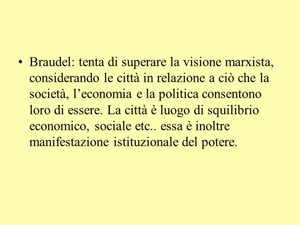 Braudel: tenta di superare la visione marxista, considerando le città in relazione a ciò che la società, leconomia e la politica consentono loro di essere.