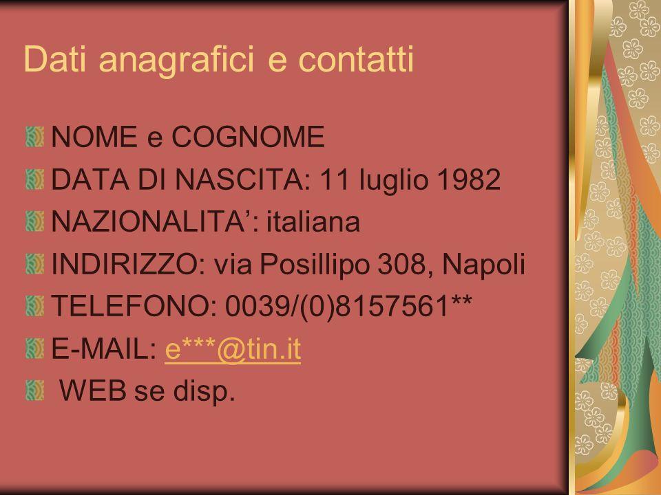 Dati anagrafici e contatti NOME e COGNOME DATA DI NASCITA: 11 luglio 1982 NAZIONALITA: italiana INDIRIZZO: via Posillipo 308, Napoli TELEFONO: 0039/(0)8157561** E-MAIL: e***@tin.ite***@tin.it WEB se disp.