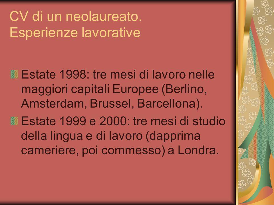 CV di un neolaureato. Esperienze lavorative Estate 1998: tre mesi di lavoro nelle maggiori capitali Europee (Berlino, Amsterdam, Brussel, Barcellona).
