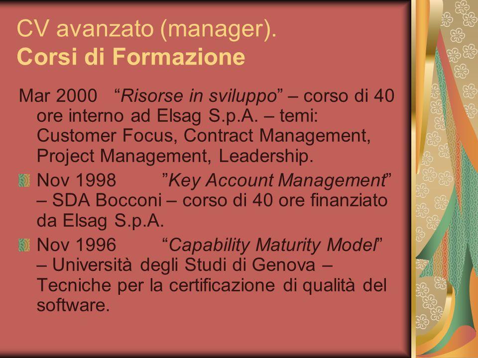 CV avanzato (manager). Corsi di Formazione Mar 2000Risorse in sviluppo – corso di 40 ore interno ad Elsag S.p.A. – temi: Customer Focus, Contract Mana