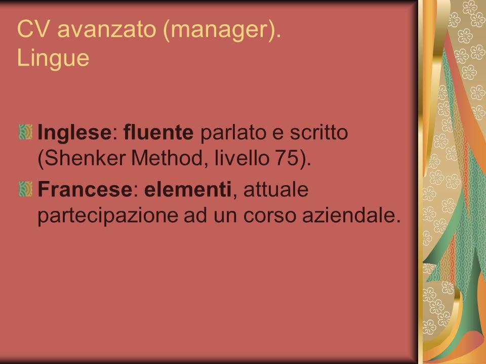 CV avanzato (manager). Lingue Inglese: fluente parlato e scritto (Shenker Method, livello 75). Francese: elementi, attuale partecipazione ad un corso