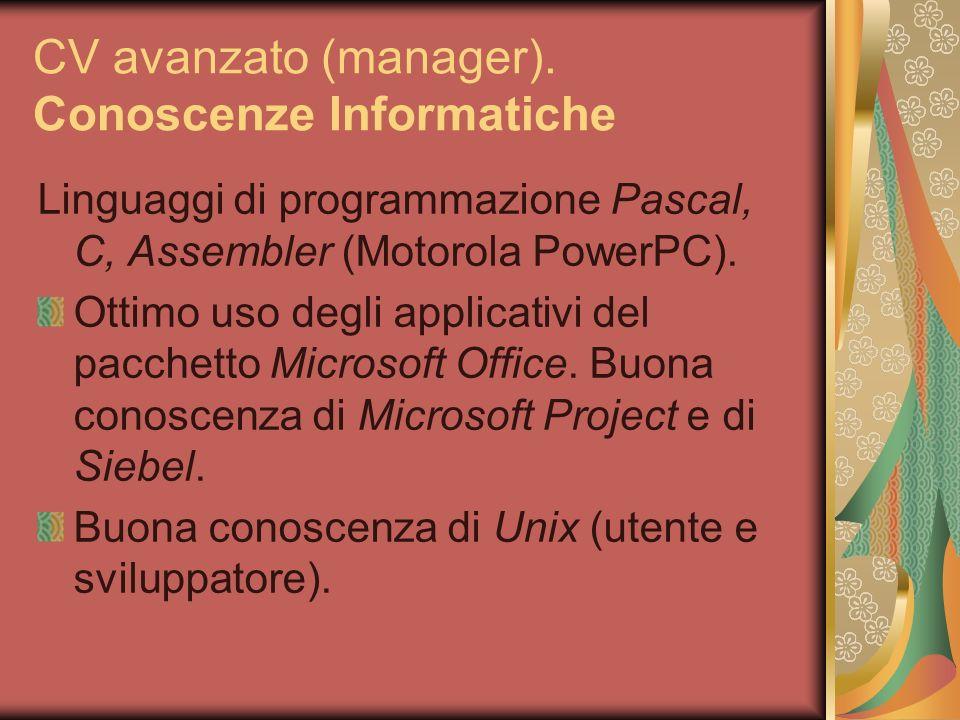 CV avanzato (manager). Conoscenze Informatiche Linguaggi di programmazione Pascal, C, Assembler (Motorola PowerPC). Ottimo uso degli applicativi del p
