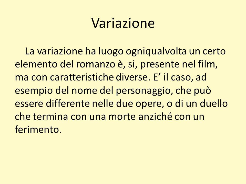 Variazione La variazione ha luogo ogniqualvolta un certo elemento del romanzo è, si, presente nel film, ma con caratteristiche diverse.