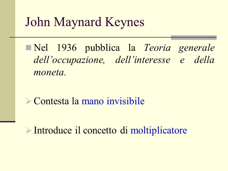 John Maynard Keynes Nel 1936 pubblica la Teoria generale delloccupazione, dellinteresse e della moneta. Contesta la mano invisibile Introduce il conce