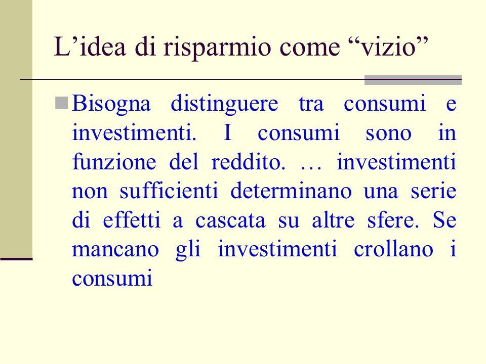 Lidea di risparmio come vizio Bisogna distinguere tra consumi e investimenti. I consumi sono in funzione del reddito. … investimenti non sufficienti d