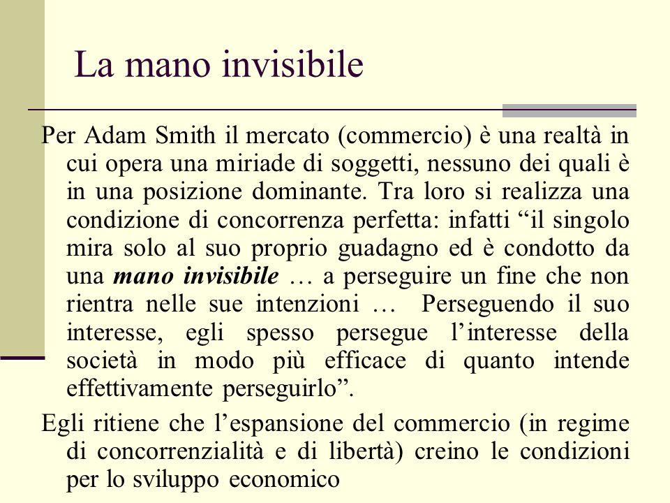 La mano invisibile Per Adam Smith il mercato (commercio) è una realtà in cui opera una miriade di soggetti, nessuno dei quali è in una posizione domin