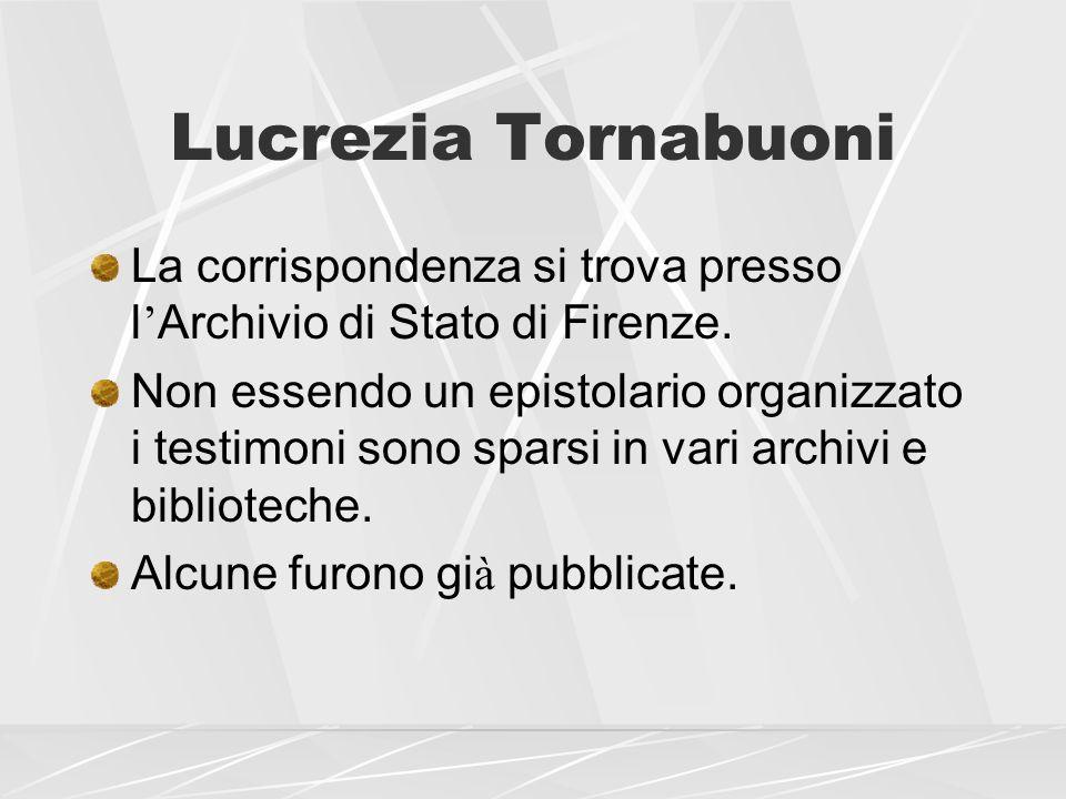 Lucrezia Tornabuoni La corrispondenza si trova presso l Archivio di Stato di Firenze. Non essendo un epistolario organizzato i testimoni sono sparsi i