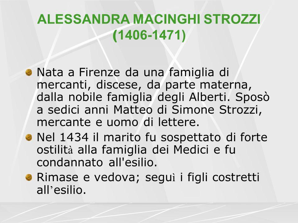 ALESSANDRA MACINGHI STROZZI ( 1406-1471) Nata a Firenze da una famiglia di mercanti, discese, da parte materna, dalla nobile famiglia degli Alberti. S