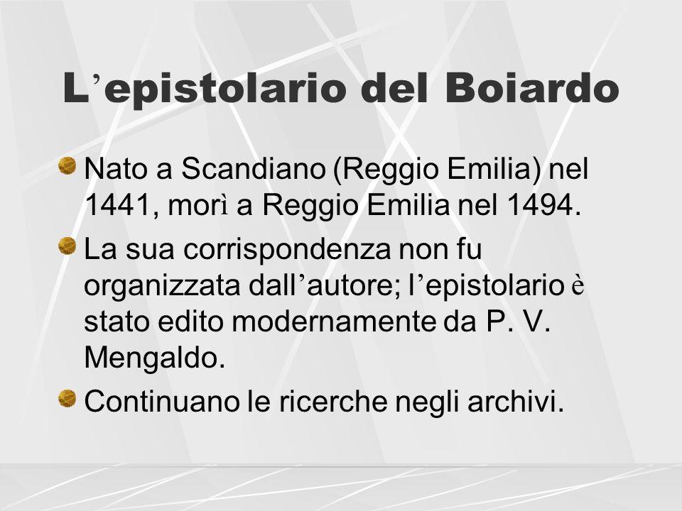 L epistolario del Boiardo Nato a Scandiano (Reggio Emilia) nel 1441, mor ì a Reggio Emilia nel 1494. La sua corrispondenza non fu organizzata dall aut