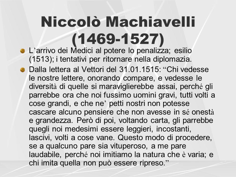 Niccolò Machiavelli (1469-1527) L arrivo dei Medici al potere lo penalizza; esilio (1513); i tentativi per ritornare nella diplomazia. Dalla lettera a
