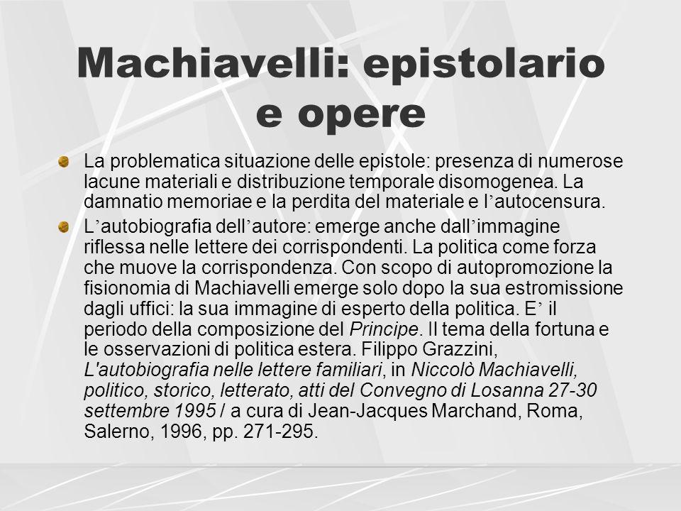 Machiavelli: epistolario e opere La problematica situazione delle epistole: presenza di numerose lacune materiali e distribuzione temporale disomogene