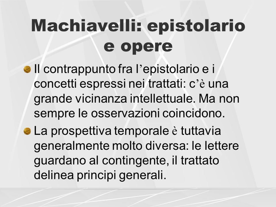 Machiavelli: epistolario e opere Il contrappunto fra l epistolario e i concetti espressi nei trattati: c è una grande vicinanza intellettuale. Ma non