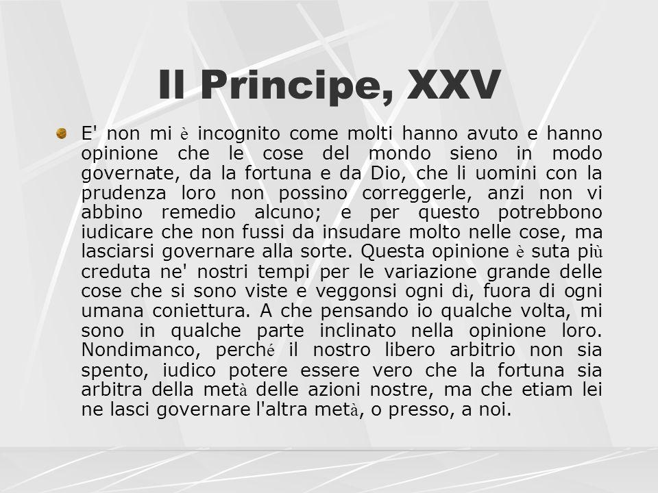 Il Principe, XXV E' non mi è incognito come molti hanno avuto e hanno opinione che le cose del mondo sieno in modo governate, da la fortuna e da Dio,