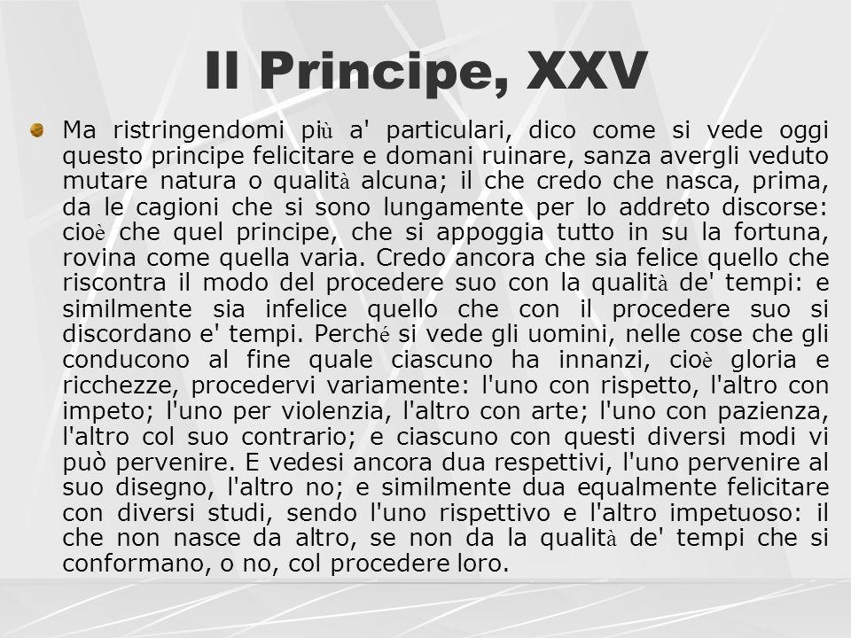 Il Principe, XXV Ma ristringendomi pi ù a' particulari, dico come si vede oggi questo principe felicitare e domani ruinare, sanza avergli veduto mutar