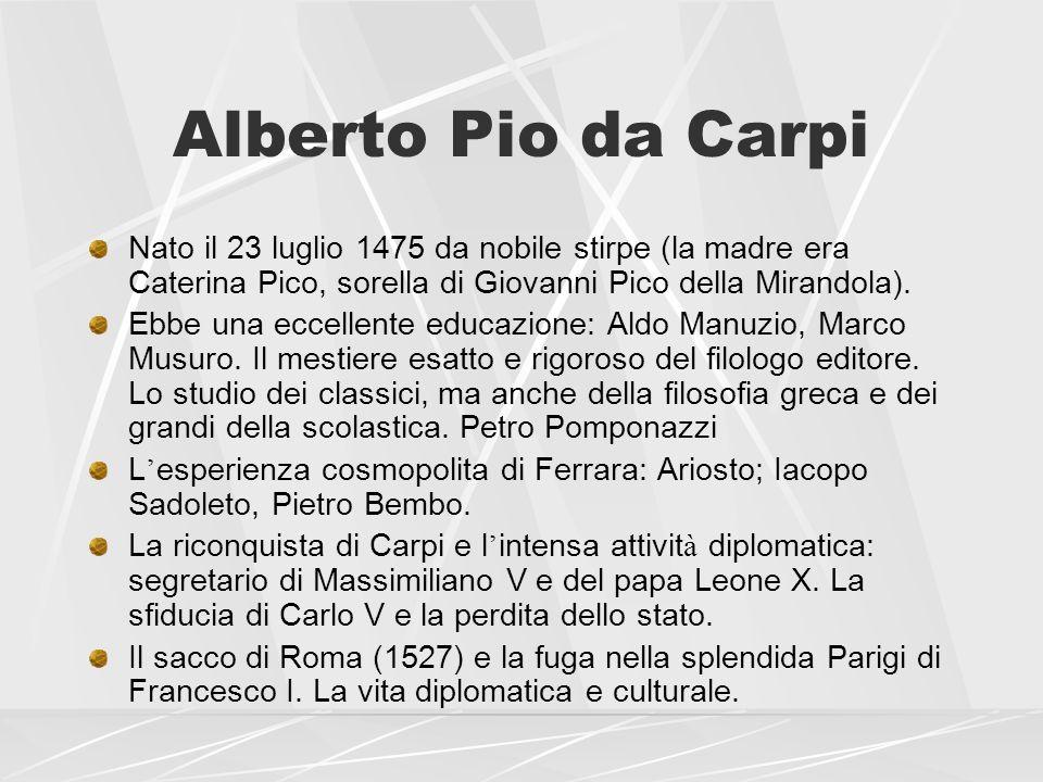 Alberto Pio da Carpi Nato il 23 luglio 1475 da nobile stirpe (la madre era Caterina Pico, sorella di Giovanni Pico della Mirandola). Ebbe una eccellen