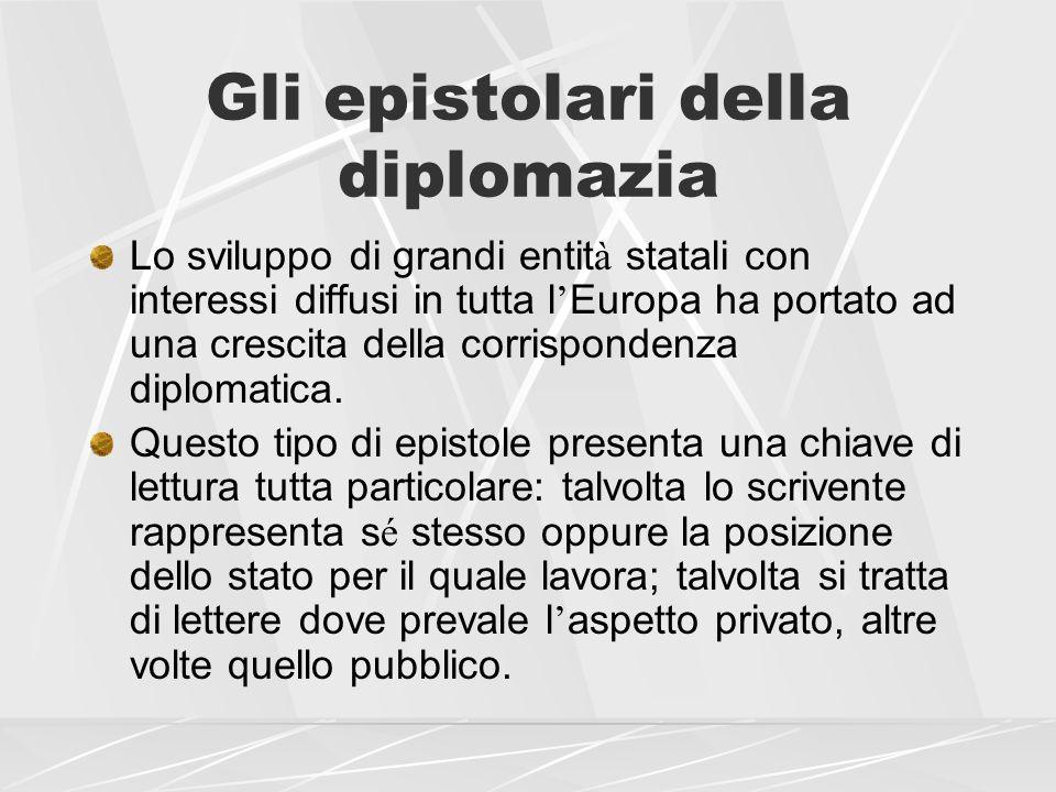 Gli epistolari della diplomazia Lo sviluppo di grandi entit à statali con interessi diffusi in tutta l Europa ha portato ad una crescita della corrisp