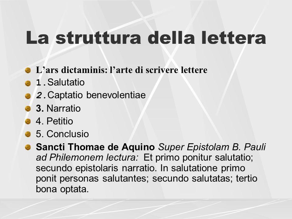 La struttura della lettera Lars dictaminis: larte di scrivere lettere 1. Salutatio 2. Captatio benevolentiae 3. Narratio 4. Petitio 5. Conclusio Sanct