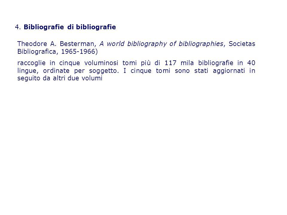 4. Bibliografie di bibliografie Theodore A. Besterman, A world bibliography of bibliographies, Societas Bibliografica, 1965-1966) raccoglie in cinque