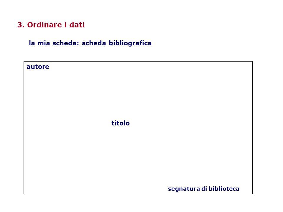 3. Ordinare i dati autore titolo segnatura di biblioteca la mia scheda: scheda bibliografica