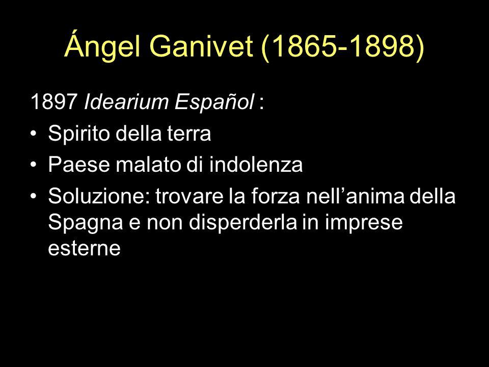 Ángel Ganivet (1865-1898) 1897 Idearium Español : Spirito della terra Paese malato di indolenza Soluzione: trovare la forza nellanima della Spagna e n