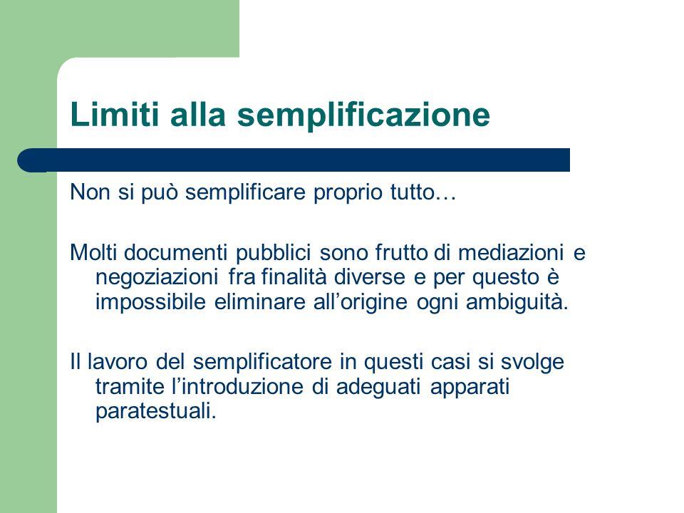 Limiti alla semplificazione Non si può semplificare proprio tutto… Molti documenti pubblici sono frutto di mediazioni e negoziazioni fra finalità diverse e per questo è impossibile eliminare allorigine ogni ambiguità.