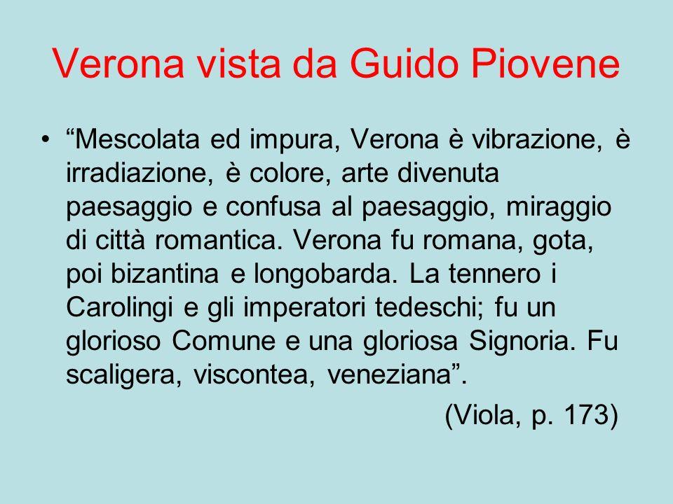 Verona vista da Guido Piovene Mescolata ed impura, Verona è vibrazione, è irradiazione, è colore, arte divenuta paesaggio e confusa al paesaggio, miraggio di città romantica.