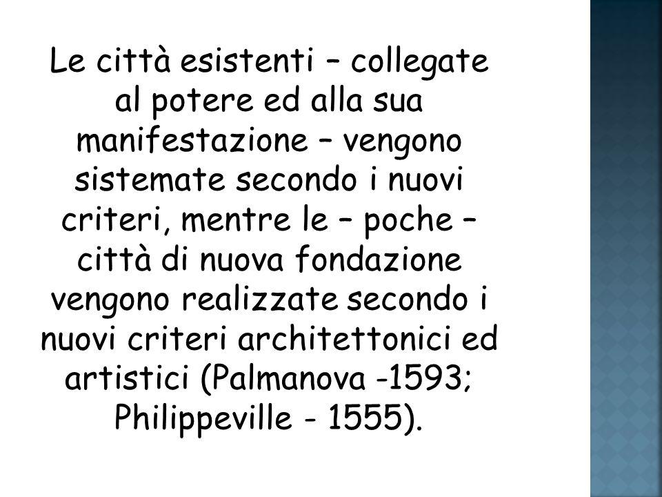 Le città esistenti – collegate al potere ed alla sua manifestazione – vengono sistemate secondo i nuovi criteri, mentre le – poche – città di nuova fondazione vengono realizzate secondo i nuovi criteri architettonici ed artistici (Palmanova -1593; Philippeville - 1555).