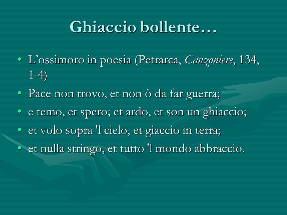 Ghiaccio bollente… Lossimoro in poesia (Petrarca, Canzoniere, 134, 1-4)Lossimoro in poesia (Petrarca, Canzoniere, 134, 1-4) Pace non trovo, et non ò d