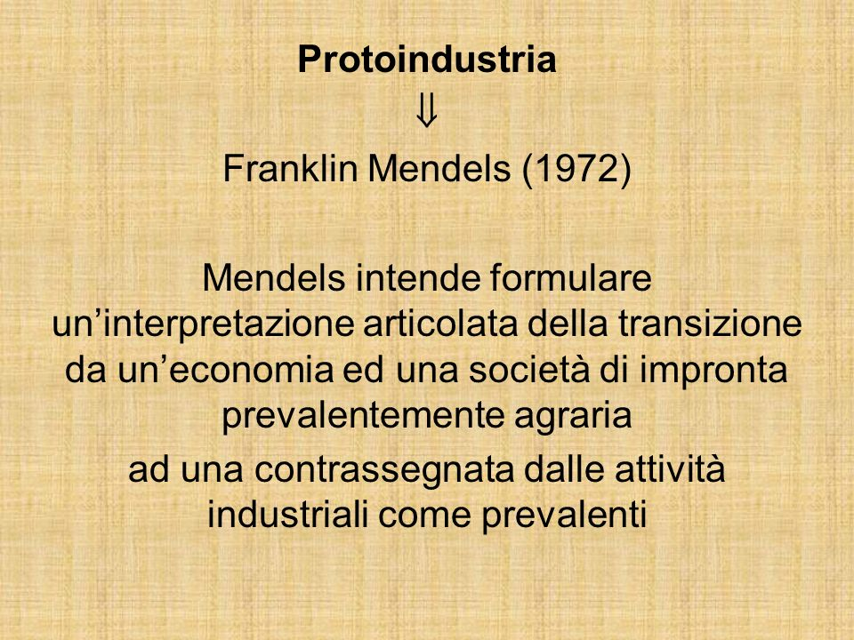 Protoindustria Franklin Mendels (1972) Mendels intende formulare uninterpretazione articolata della transizione da uneconomia ed una società di impronta prevalentemente agraria ad una contrassegnata dalle attività industriali come prevalenti