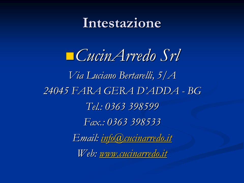 Intestazione CucinArredo Srl CucinArredo Srl Via Luciano Bertarelli, 5/A 24045 FARA GERA DADDA - BG Tel.: 0363 398599 Fax.: 0363 398533 Email: info@cu