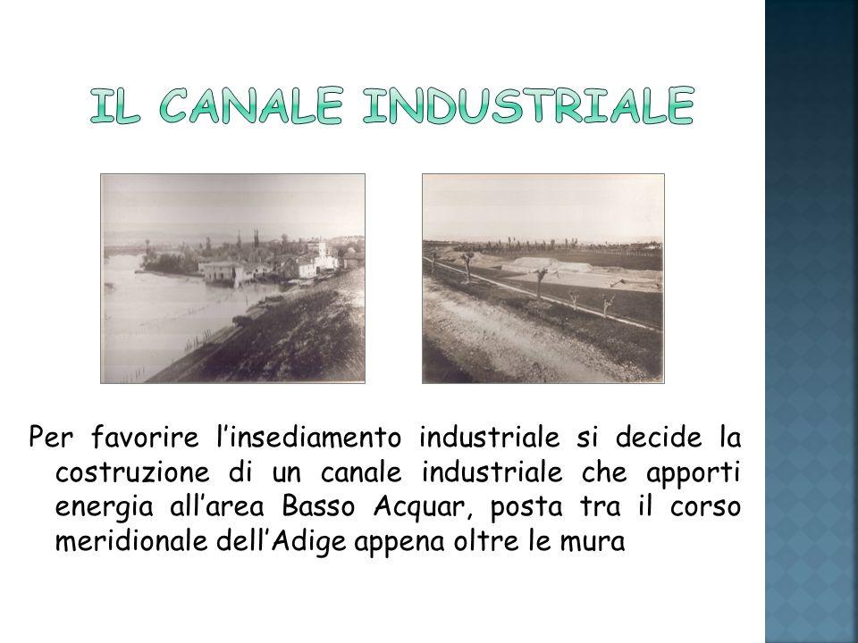 Per favorire linsediamento industriale si decide la costruzione di un canale industriale che apporti energia allarea Basso Acquar, posta tra il corso meridionale dellAdige appena oltre le mura