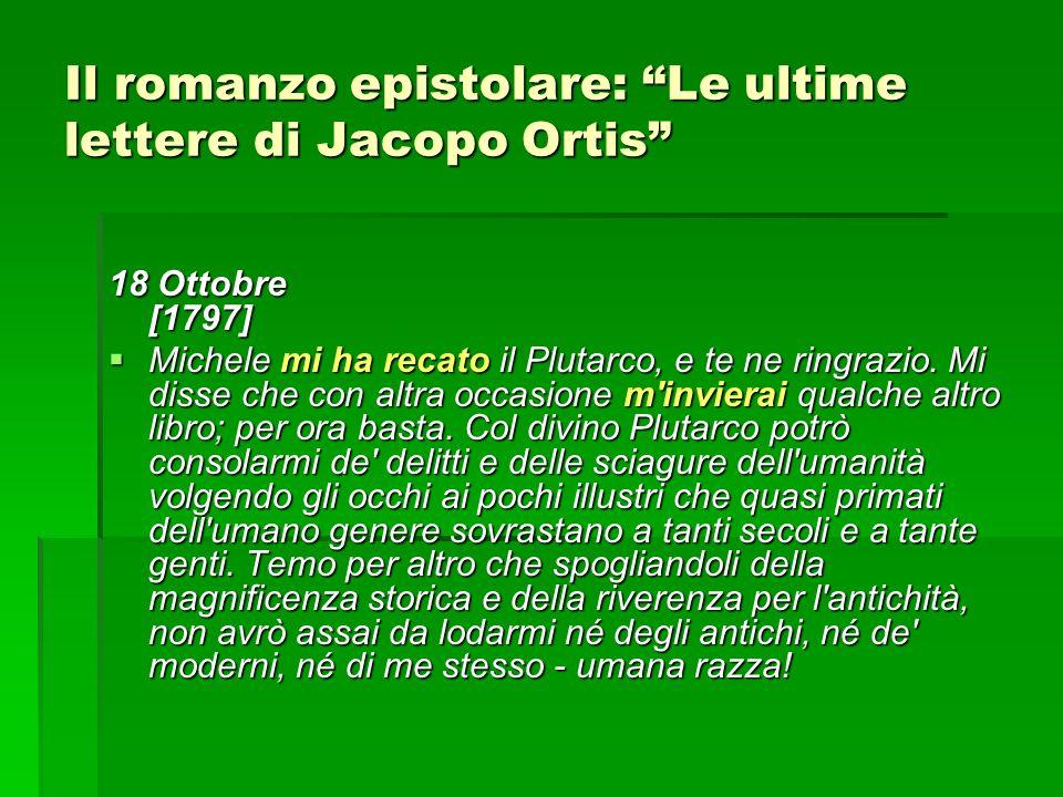 Il romanzo epistolare: Le ultime lettere di Jacopo Ortis 18 Ottobre [1797] Michele mi ha recato il Plutarco, e te ne ringrazio.